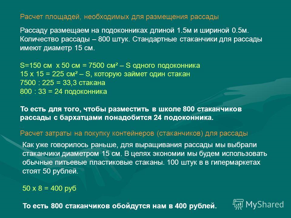 Расчет площадей, необходимых для размещения рассады Рассаду размещаем на подоконниках длиной 1.5м и шириной 0.5м. Количество рассады – 800 штук. Стандартные стаканчики для рассады имеют диаметр 15 см. S=150 см х 50 см = 7500 см² – S одного подоконник