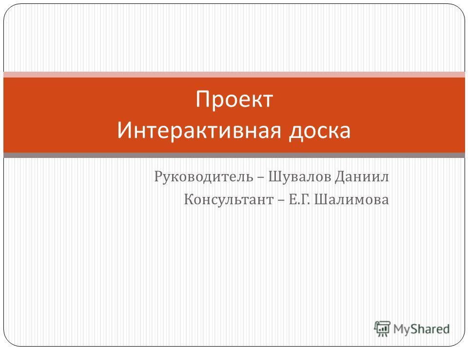 Руководитель – Шувалов Даниил Консультант – Е. Г. Шалимова Проект Интерактивная доска