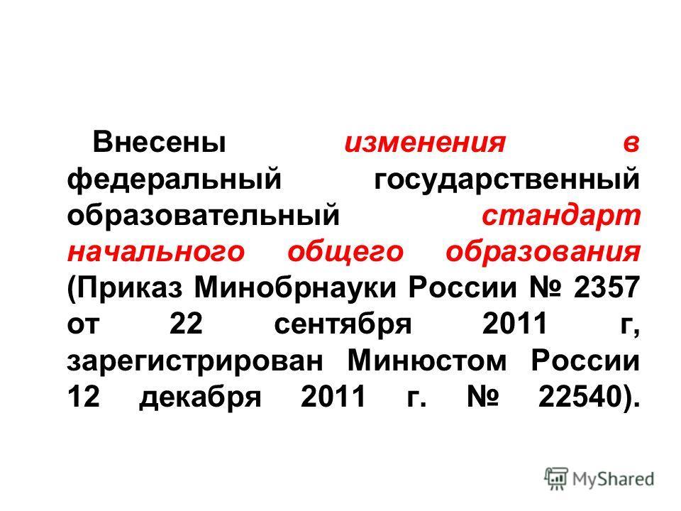 Внесены изменения в федеральный государственный образовательный стандарт начального общего образования (Приказ Минобрнауки России 2357 от 22 сентября 2011 г, зарегистрирован Минюстом России 12 декабря 2011 г. 22540).