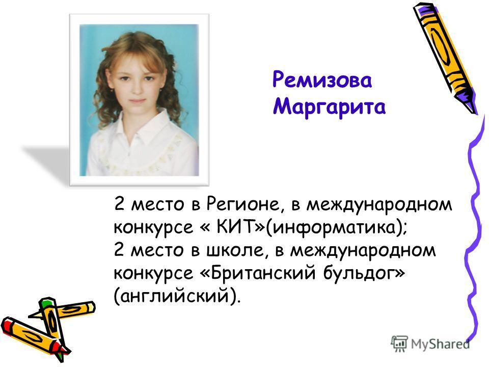 2 место в Регионе, в международном конкурсе « КИТ»(информатика); 2 место в школе, в международном конкурсе «Британский бульдог» (английский). Ремизова Маргарита