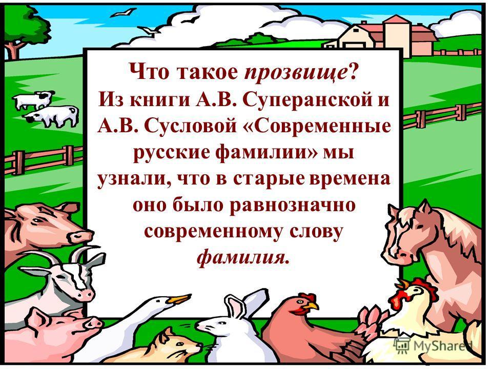 Что такое прозвище? Из книги А.В. Суперанской и А.В. Сусловой «Современные русские фамилии» мы узнали, что в старые времена оно было равнозначно современному слову фамилия.