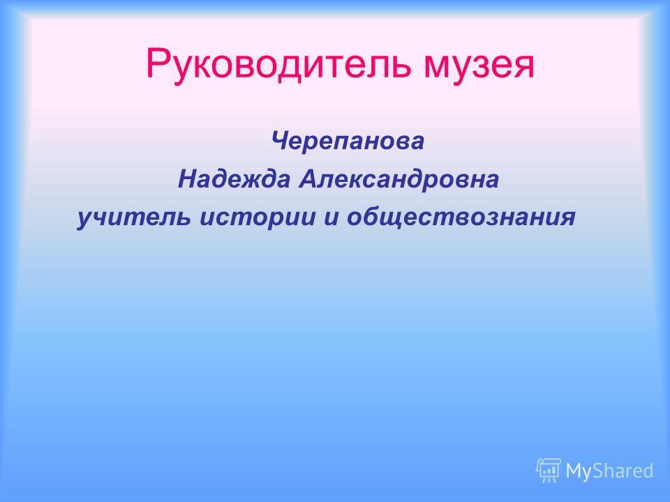 Руководитель музея Черепанова Надежда Александровна учитель истории и обществознания