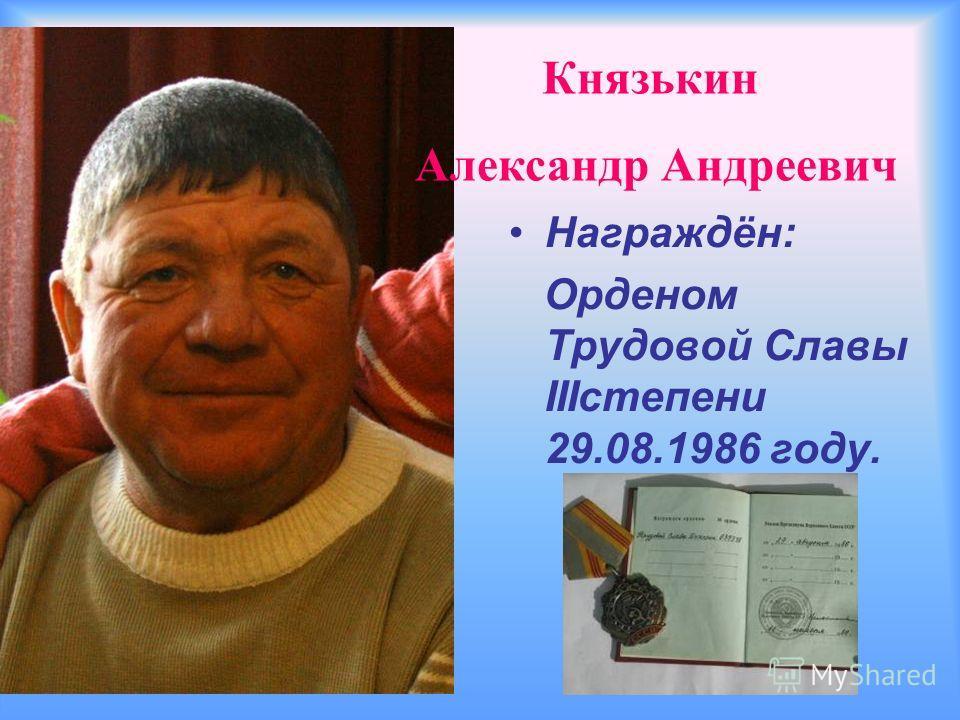 Награждён: Орденом Трудовой Славы IIIстепени 29.08.1986 году. Князькин Александр Андреевич
