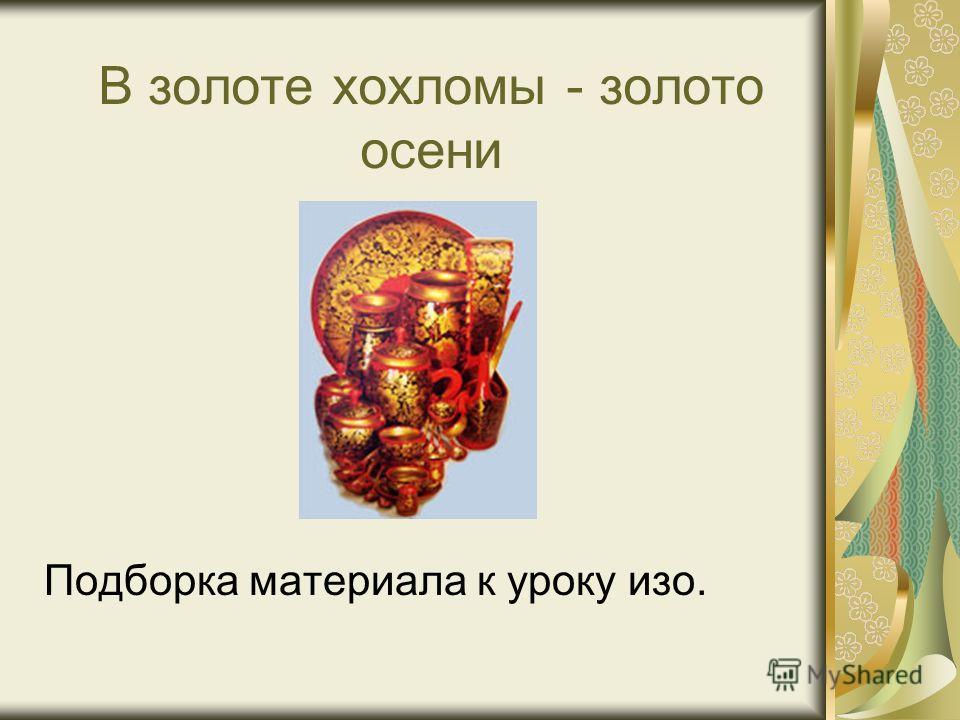 В золоте хохломы - золото осени Подборка материала к уроку изо.