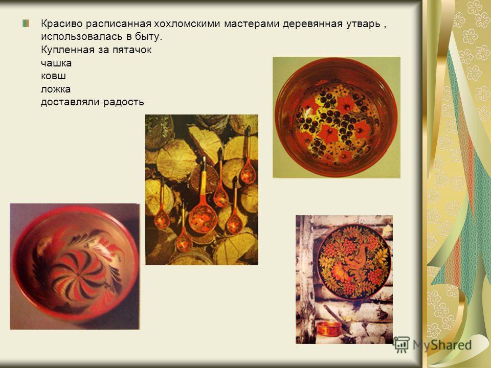 Красиво расписанная хохломскими мастерами деревянная утварь, использовалась в быту. Купленная за пятачок чашка ковш ложка доставляли радость