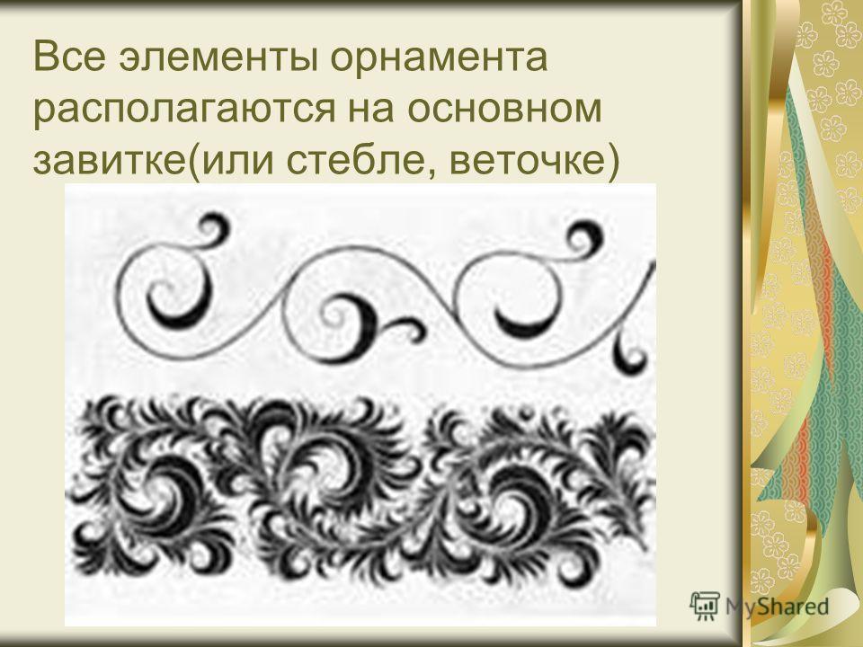 Все элементы орнамента располагаются на основном завитке(или стебле, веточке)