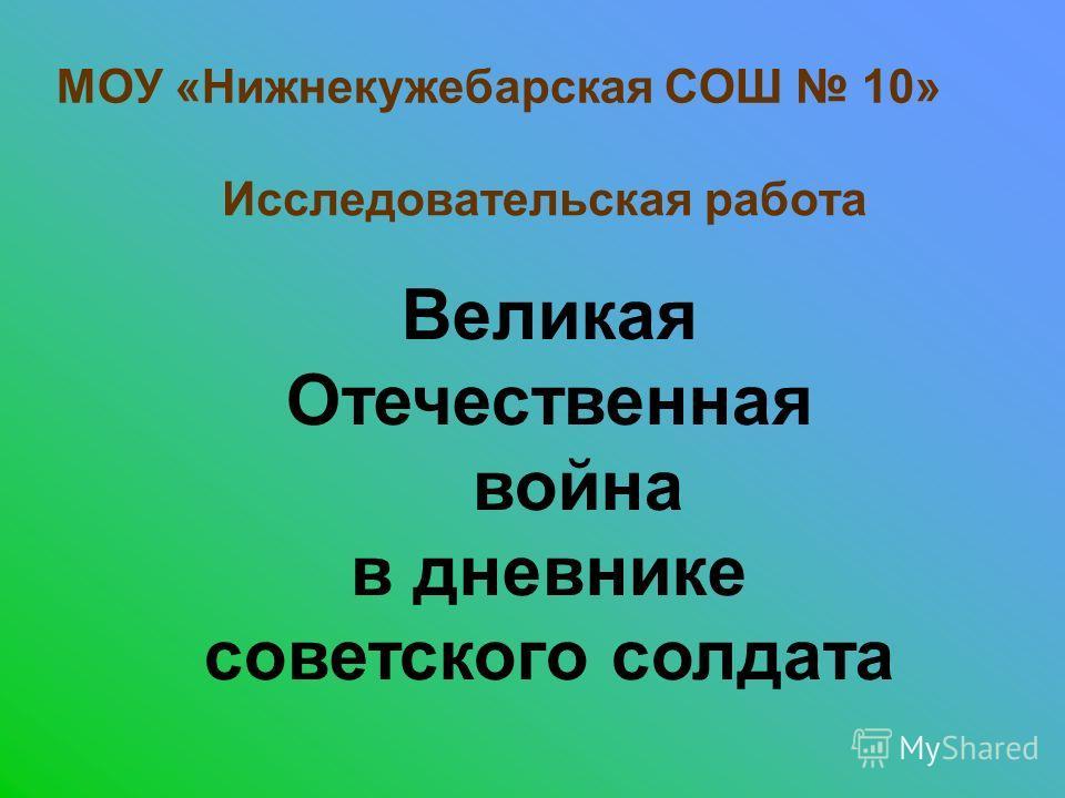 МОУ «Нижнекужебарская СОШ 10» Исследовательская работа Великая Отечественная война в дневнике советского солдата