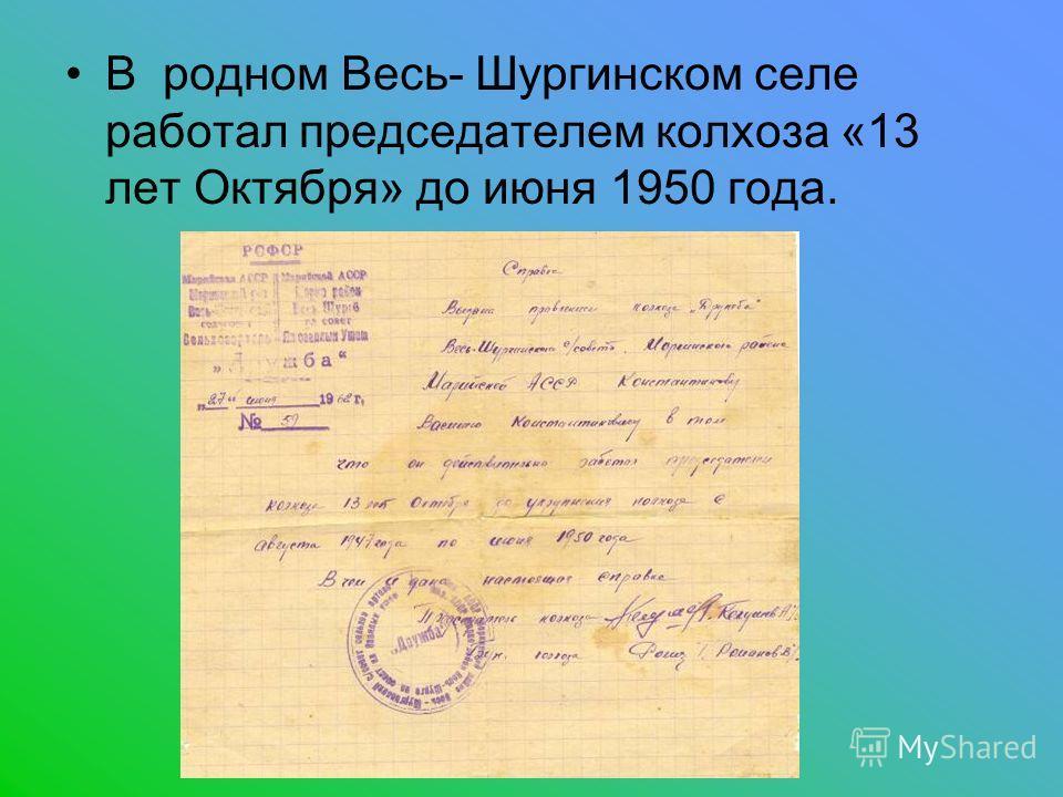 В родном Весь- Шургинском селе работал председателем колхоза «13 лет Октября» до июня 1950 года.