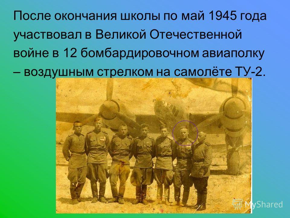 После окончания школы по май 1945 года участвовал в Великой Отечественной войне в 12 бомбардировочном авиаполку – воздушным стрелком на самолёте ТУ-2.