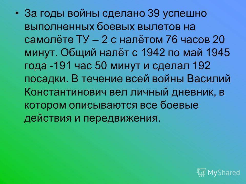 За годы войны сделано 39 успешно выполненных боевых вылетов на самолёте ТУ – 2 с налётом 76 часов 20 минут. Общий налёт с 1942 по май 1945 года -191 час 50 минут и сделал 192 посадки. В течение всей войны Василий Константинович вел личный дневник, в