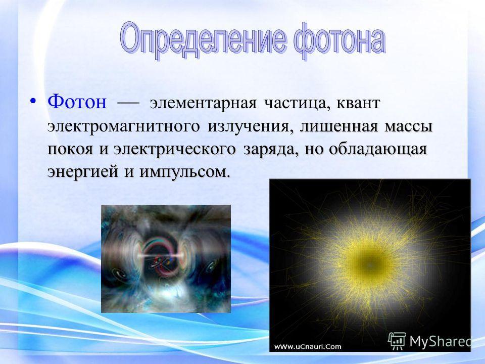 , лишенная массы покоя и электрического заряда, но обладающая энергией и импульсом. Фотон элементарная частица, квант электромагнитного излучения, лишенная массы покоя и электрического заряда, но обладающая энергией и импульсом.