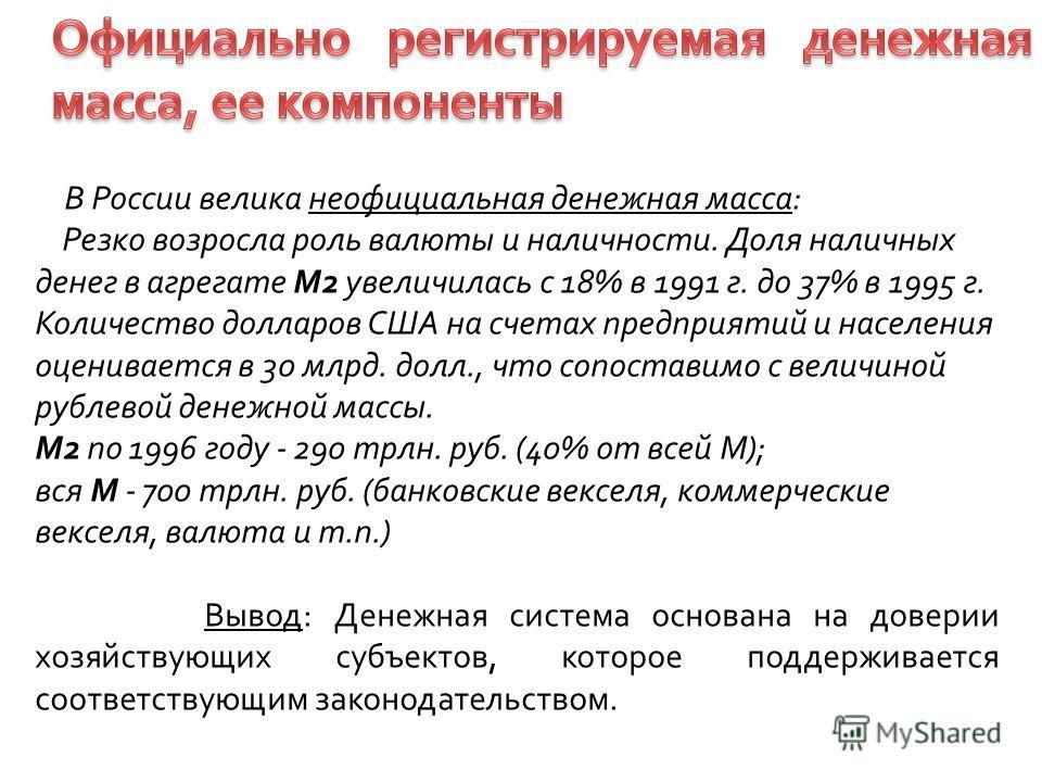 В России велика неофициальная денежная масса: Резко возросла роль валюты и наличности. Доля наличных денег в агрегате М2 увеличилась с 18% в 1991 г. до 37% в 1995 г. Количество долларов США на счетах предприятий и населения оценивается в 30 млрд. дол