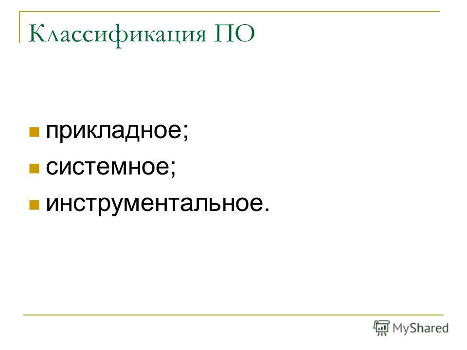 Классификация ПО прикладное; системное; инструментальное.