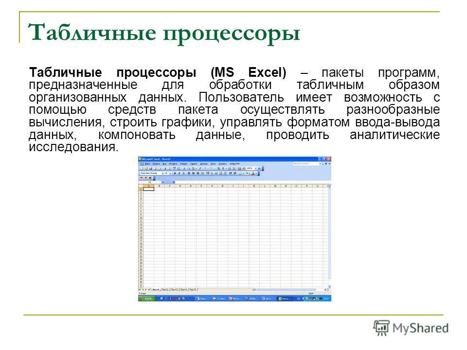 Табличные процессоры Табличные процессоры (MS Excel) – пакеты программ, предназначенные для обработки табличным образом организованных данных. Пользователь имеет возможность с помощью средств пакета осуществлять разнообразные вычисления, строить граф