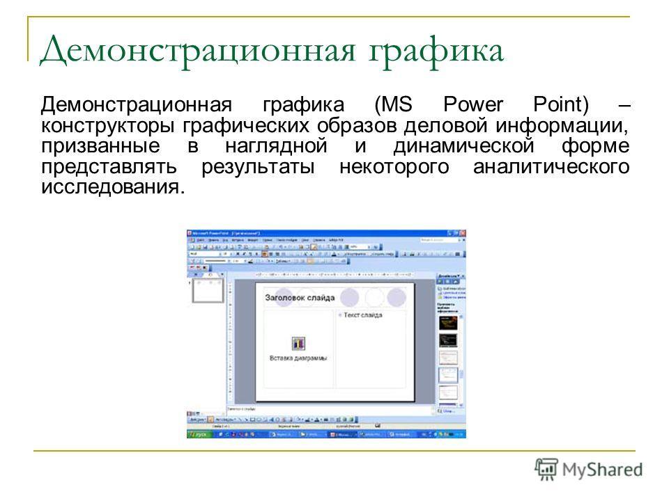 Демонстрационная графика Демонстрационная графика (MS Power Point) – конструкторы графических образов деловой информации, призванные в наглядной и динамической форме представлять результаты некоторого аналитического исследования.