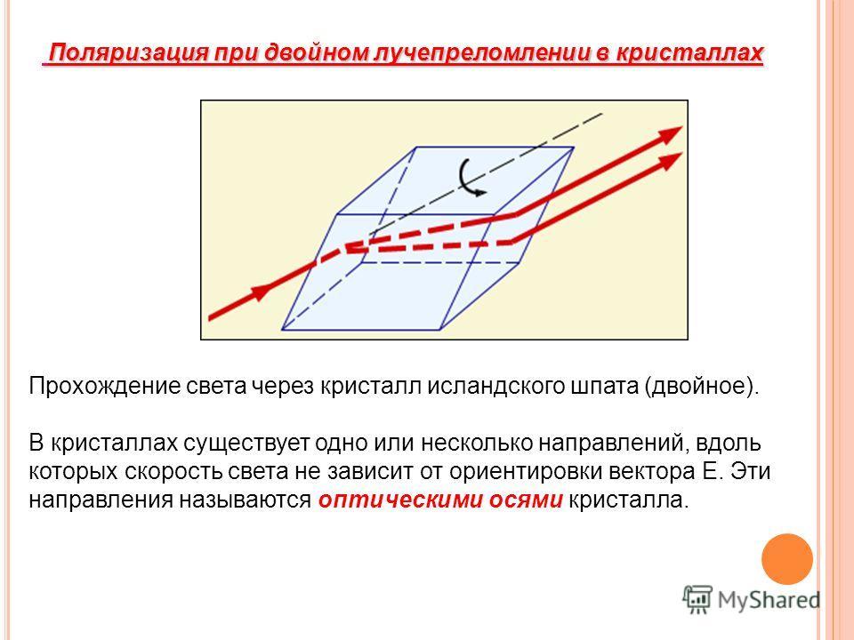Поляризация при двойном лучепреломлении в кристаллах Поляризация при двойном лучепреломлении в кристаллах Прохождение света через кристалл исландского шпата (двойное). В кристаллах существует одно или несколько направлений, вдоль которых скорость све