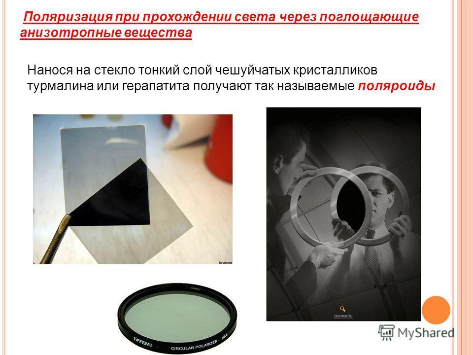 Поляризация при прохождении света через поглощающие анизотропные вещества Нанося на стекло тонкий слой чешуйчатых кристалликов турмалина или герапатита получают так называемые поляроиды