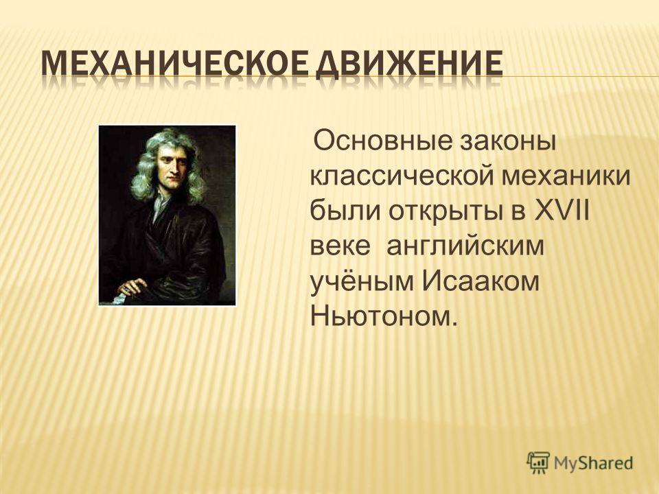 Основные законы классической механики были открыты в XVII веке английским учёным Исааком Ньютоном.
