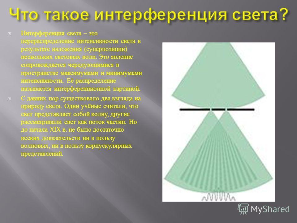 Интерференция света – это перераспределение интенсивности света в результате наложения ( суперпозиции ) нескольких световых волн. Это явление сопровождается чередующимися в пространстве максимумами и минимумами интенсивности. Её распределение называе