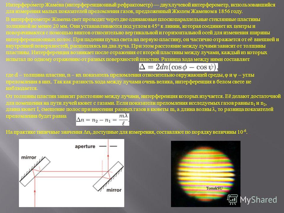 Интерферометр Жамена ( интерференционный рефрактометр ) двухлучевой интерферометр, использовавшийся для измерения малых показателей преломления газов, предложенный Жюлем Жаменом в 1856 году. В интерферометре Жамена свет проходит через две одинаковые