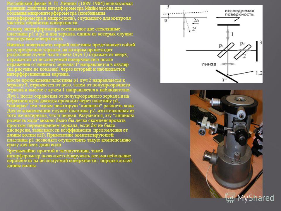 Российский физик В. П. Линник (1889-1984) использовал принцип действия интерферометра Майкельсона для создания микроинтерферометра ( комбинация интерферометра и микроскопа ), служащего для контроля чистоты обработки поверхности. Основу интерферометра