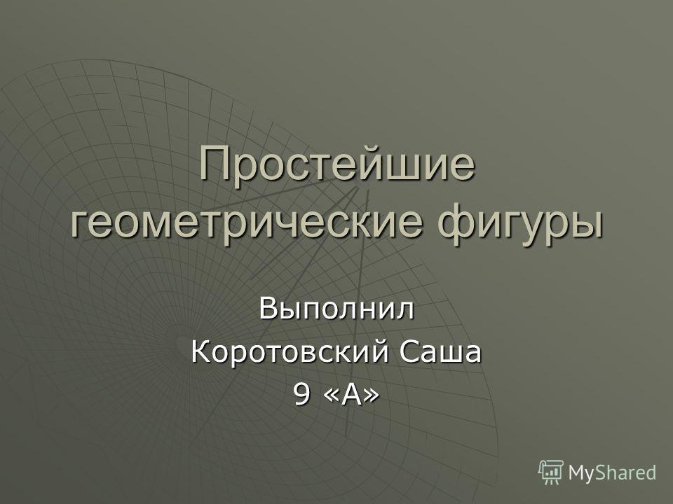 Простейшие геометрические фигуры Выполнил Коротовский Саша 9 «А»