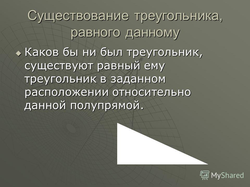 Существование треугольника, равного данному Каков бы ни был треугольник, существуют равный ему треугольник в заданном расположении относительно данной полупрямой. Каков бы ни был треугольник, существуют равный ему треугольник в заданном расположении