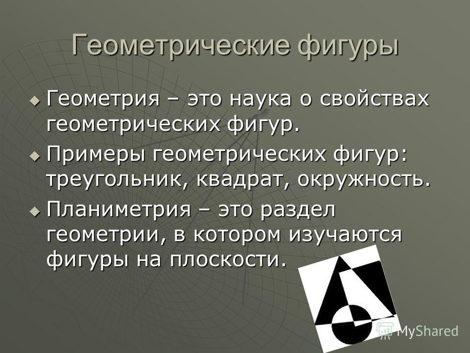 Геометрические фигуры Геометрия – это наука о свойствах геометрических фигур. Геометрия – это наука о свойствах геометрических фигур. Примеры геометрических фигур: треугольник, квадрат, окружность. Примеры геометрических фигур: треугольник, квадрат,