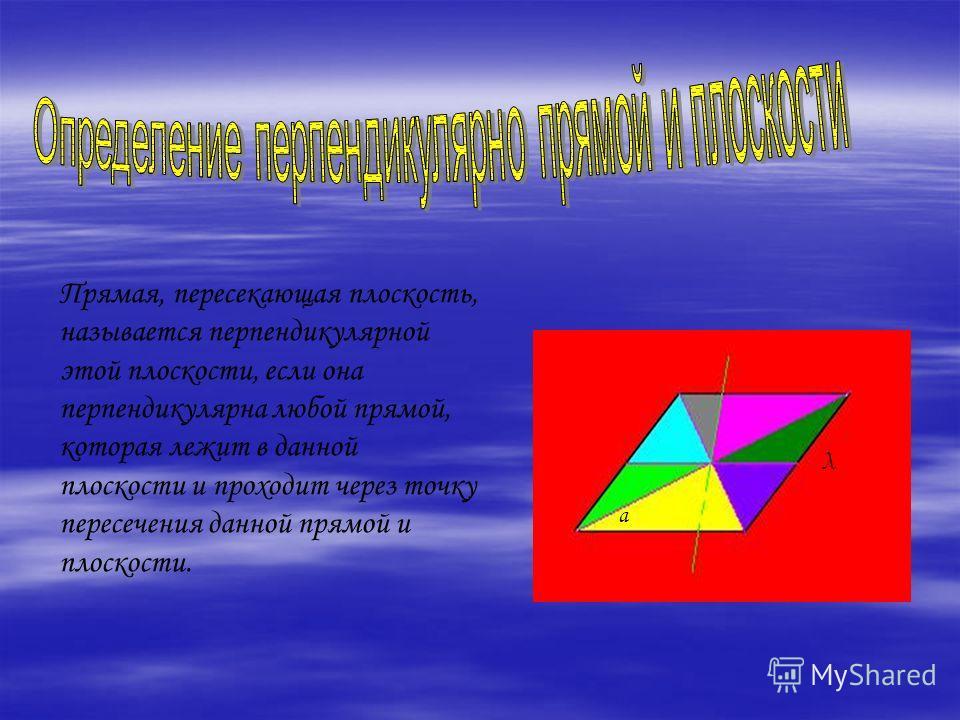 а λ Прямая, пересекающая плоскость, называется перпендикулярной этой плоскости, если она перпендикулярна любой прямой, которая лежит в данной плоскости и проходит через точку пересечения данной прямой и плоскости.