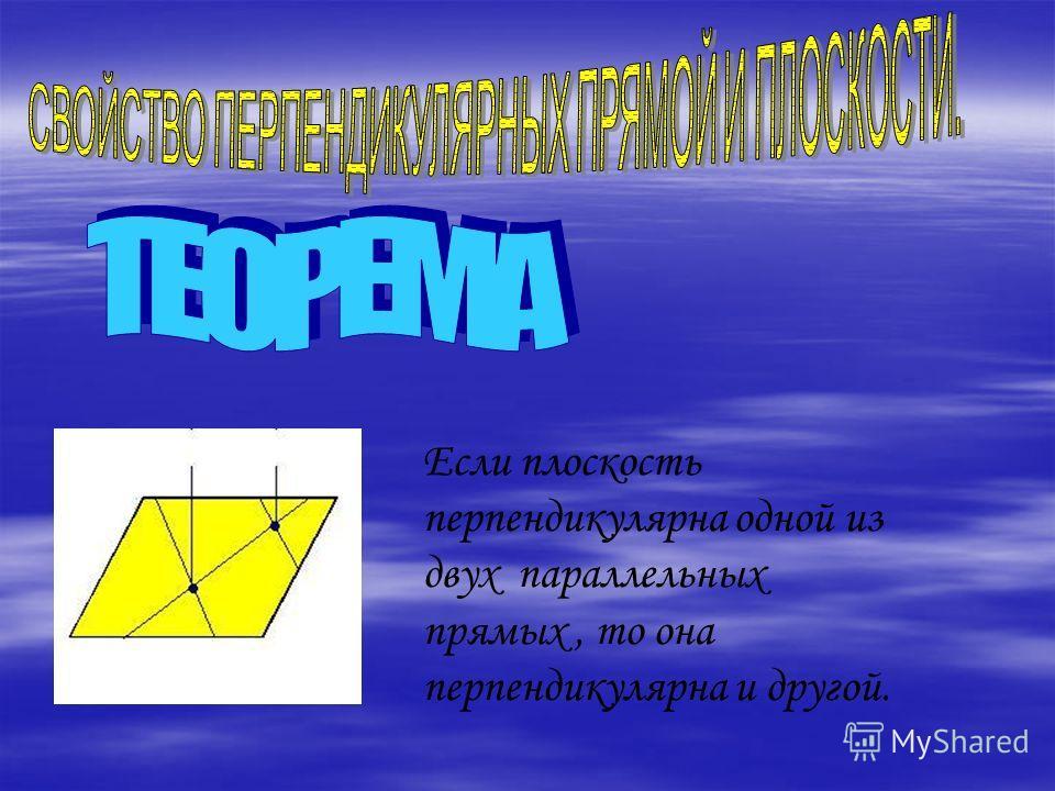 Если плоскость перпендикулярна одной из двух параллельных прямых, то она перпендикулярна и другой.
