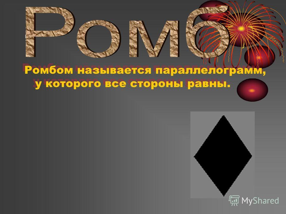 , Ромбом называется параллелограмм, у которого все стороны равны. Ромбом называется параллелограмм, у которого все стороны равны.