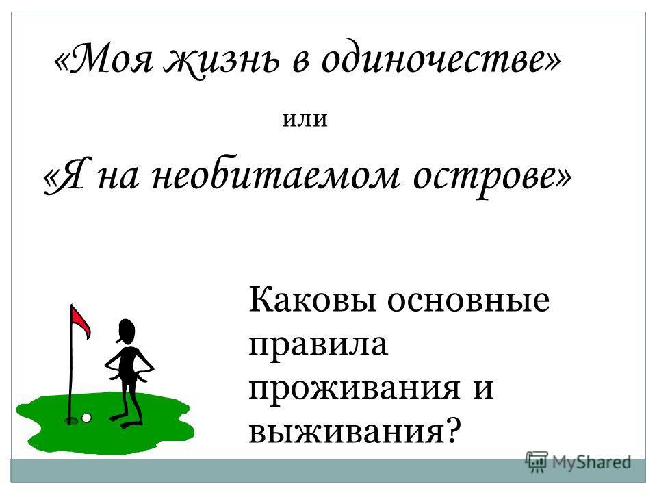 «Моя жизнь в одиночестве» или «Я на необитаемом острове» Каковы основные правила проживания и выживания?