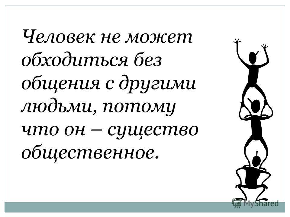 Человек не может обходиться без общения с другими людьми, потому что он – существо общественное.