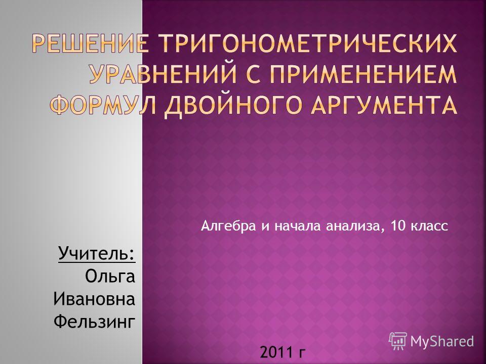 Алгебра и начала анализа, 10 класс Учитель: Ольга Ивановна Фельзинг 2011 г