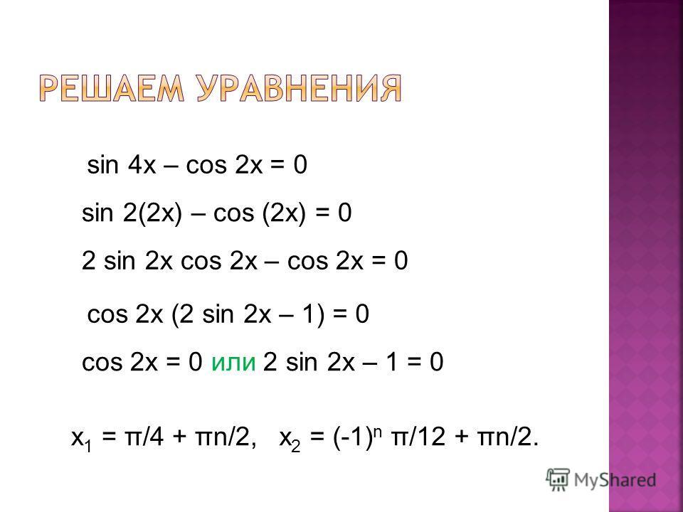 sin 4x – cos 2x = 0 sin 2(2x) – cos (2x) = 0 2 sin 2x cos 2x – cos 2x = 0 cos 2x (2 sin 2x – 1) = 0 cos 2x = 0 или 2 sin 2x – 1 = 0 х 1 = π/4 + πn/2,x 2 = (-1) n π/12 + πn/2.