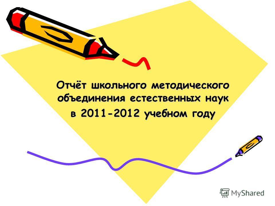 Отчёт школьного методического объединения естественных наук в 2011-2012 учебном году