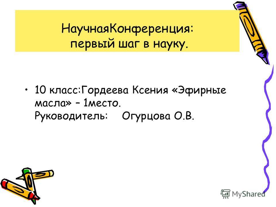 НаучнаяКонференция: первый шаг в науку. 10 класс:Гордеева Ксения «Эфирные масла» – 1место. Руководитель: Огурцова О.В.