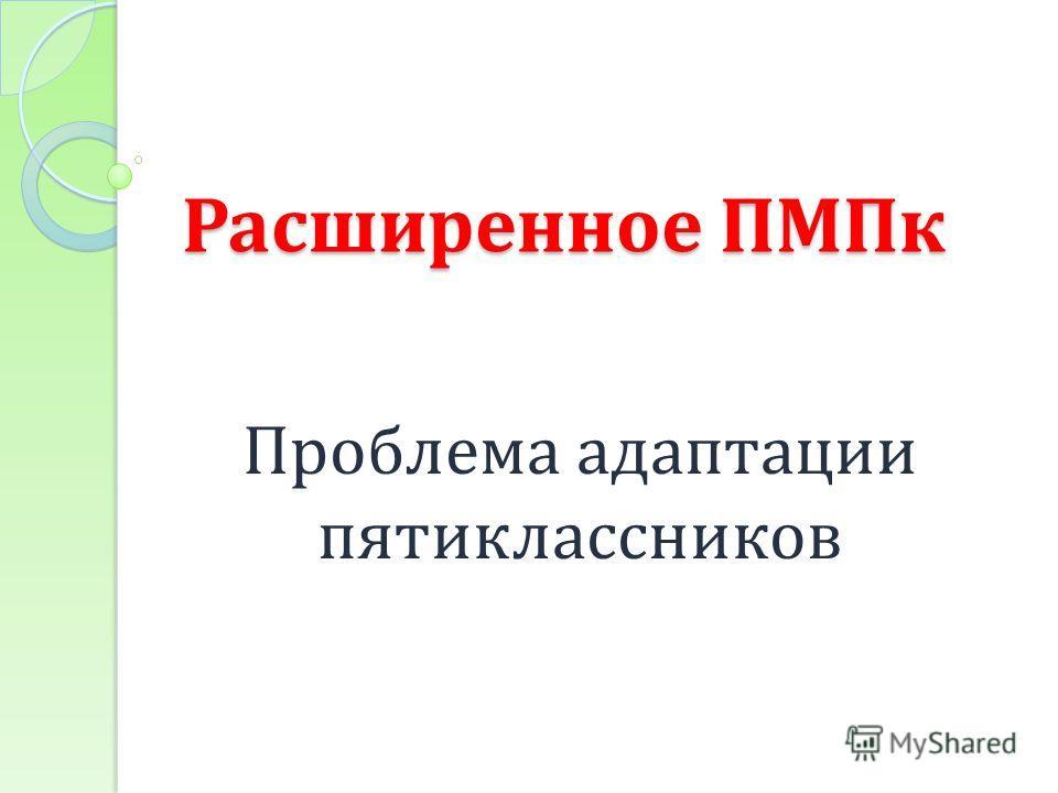 Расширенное ПМПк Проблема адаптации пятиклассников