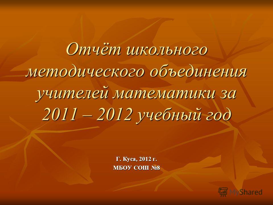 Отчёт школьного методического объединения учителей математики за 2011 – 2012 учебный год Г. Куса, 2012 г. МБОУ СОШ 8