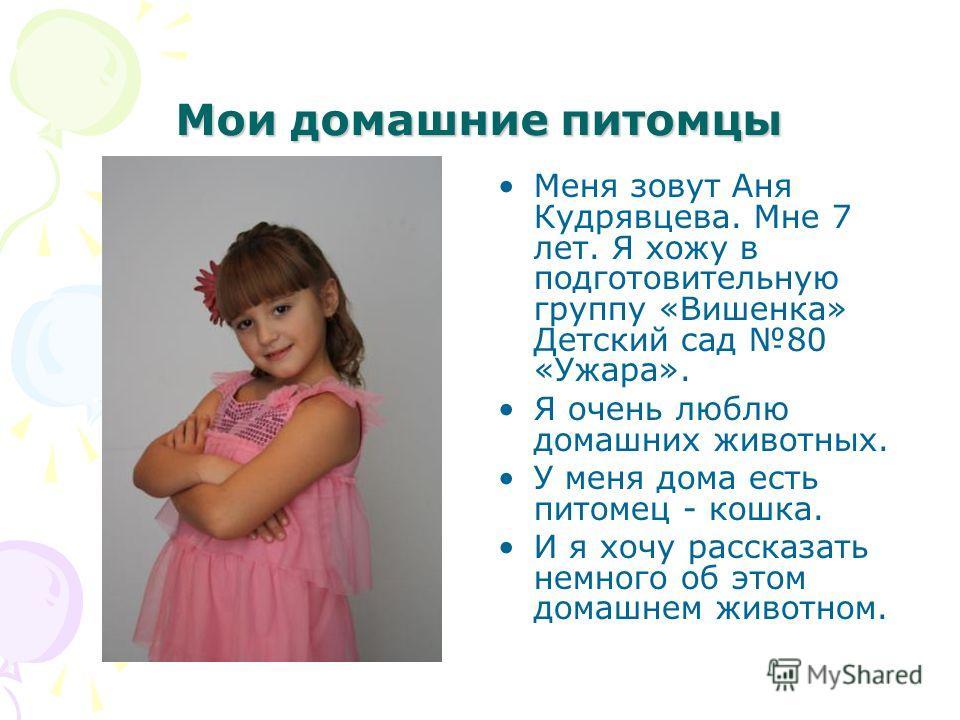 Мои домашние питомцы Меня зовут Аня Кудрявцева. Мне 7 лет. Я хожу в подготовительную группу «Вишенка» Детский сад 80 «Ужара». Я очень люблю домашних животных. У меня дома есть питомец - кошка. И я хочу рассказать немного об этом домашнем животном.