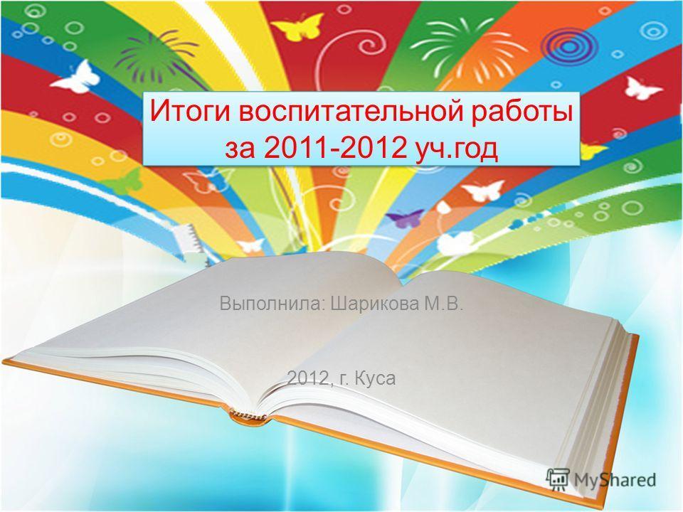 Итоги воспитательной работы за 2011-2012 уч.год Выполнила: Шарикова М.В. 2012, г. Куса