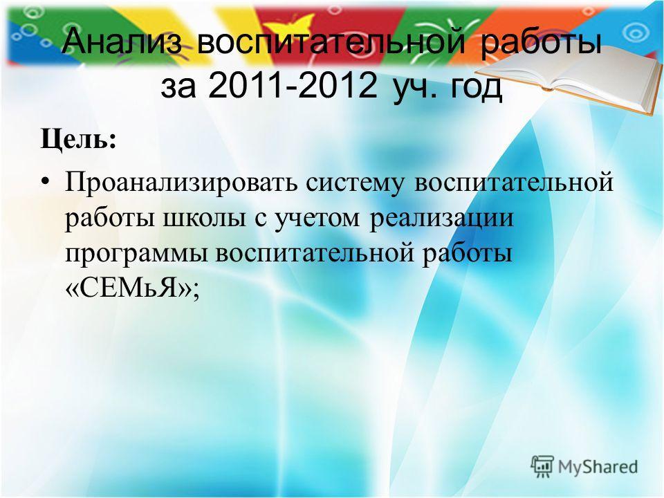Анализ воспитательной работы за 2011-2012 уч. год Цель: Проанализировать систему воспитательной работы школы с учетом реализации программы воспитательной работы «СЕМьЯ»;