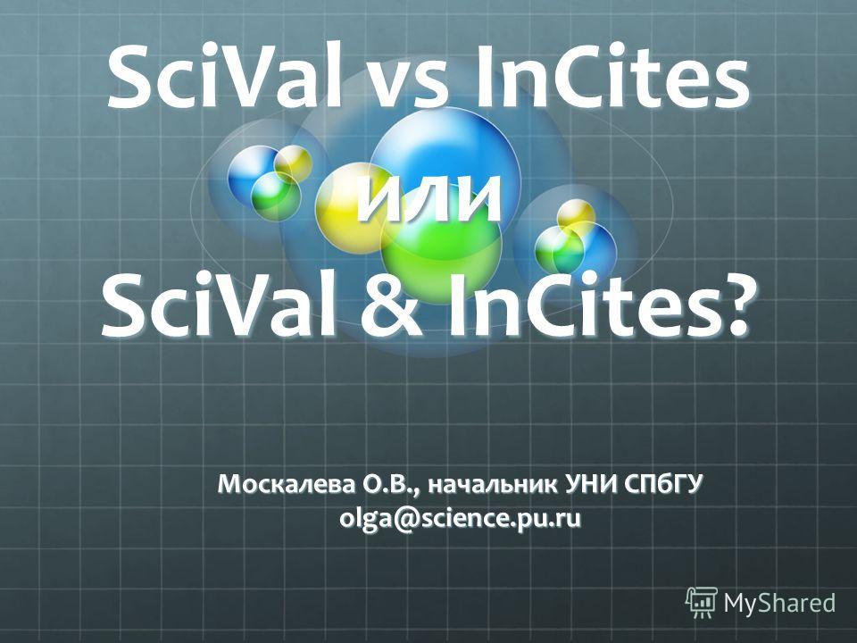 SciVal vs InCites или SciVal & InCites? Москалева О.В., начальник УНИ СПбГУ olga@science.pu.ru