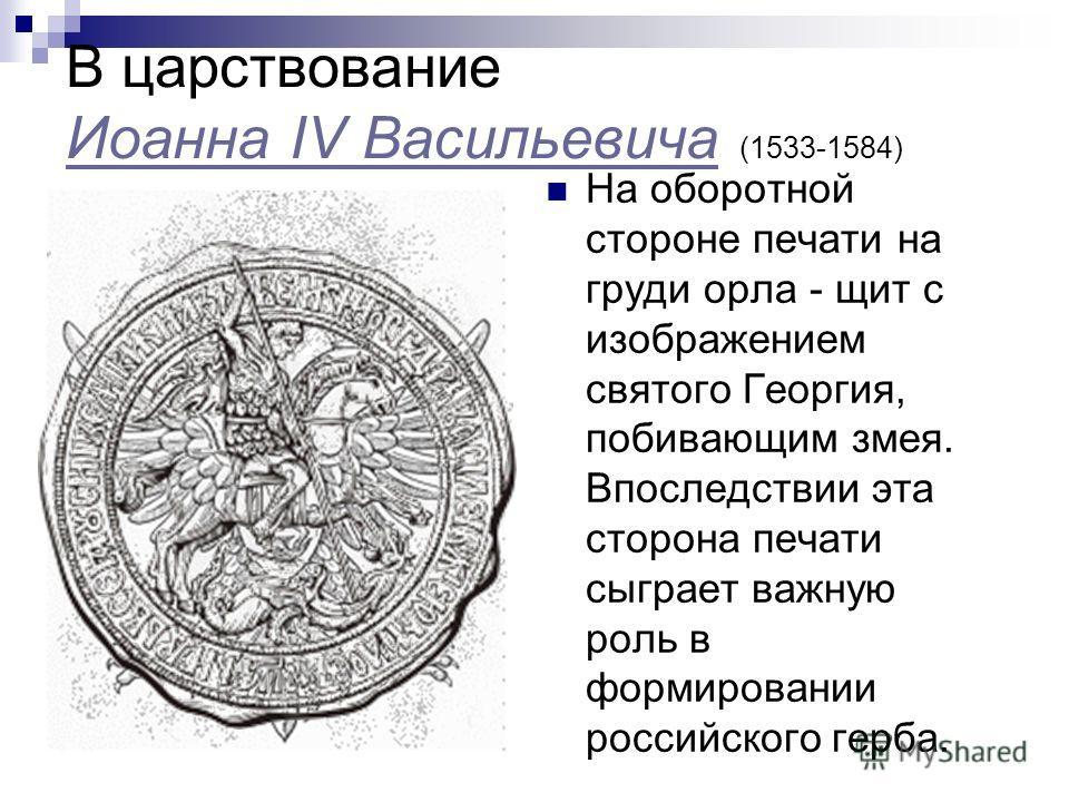 В царствование Иоанна IV Васильевича (1533-1584) Иоанна IV Васильевича На оборотной стороне печати на груди орла - щит с изображением святого Георгия, побивающим змея. Впоследствии эта сторона печати сыграет важную роль в формировании российского гер
