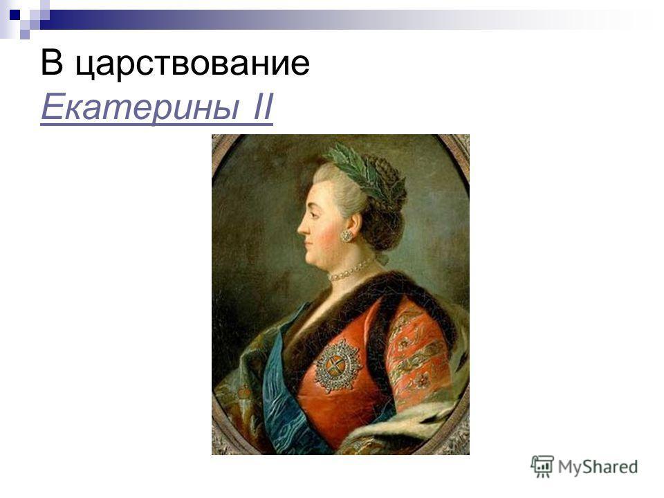 В царствование Екатерины II Екатерины II