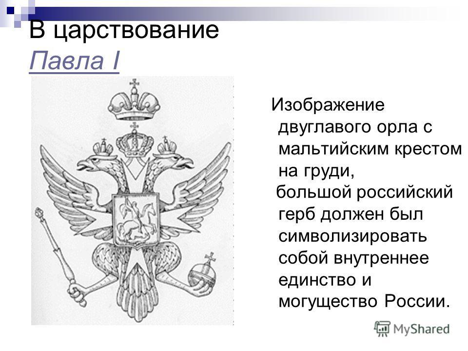 В царствование Павла I Павла I Изображение двуглавого орла с мальтийским крестом на груди, большой российский герб должен был символизировать собой внутреннее единство и могущество России.