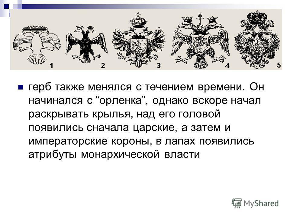 герб также менялся с течением времени. Он начинался с орленка, однако вскоре начал раскрывать крылья, над его головой появились сначала царские, а затем и императорские короны, в лапах появились атрибуты монархической власти