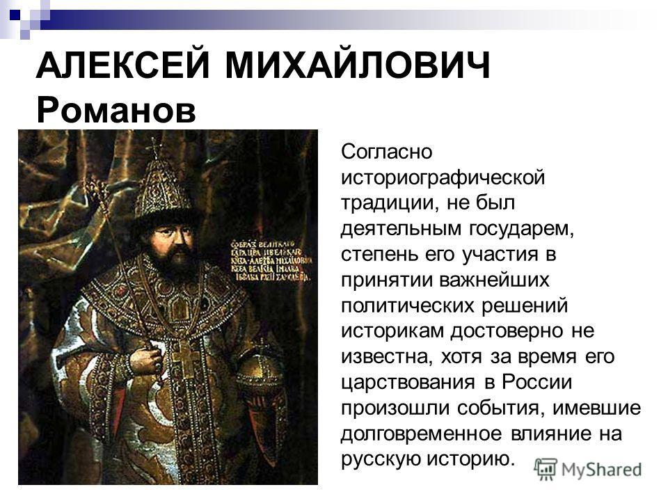 АЛЕКСЕЙ МИХАЙЛОВИЧ Романов Cогласно историографической традиции, не был деятельным государем, степень его участия в принятии важнейших политических решений историкам достоверно не известна, хотя за время его царствования в России произошли события, и