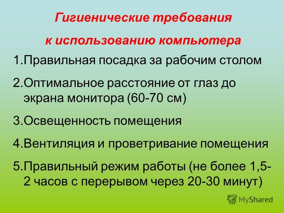 Гигиенические требования к использованию компьютера 1.Правильная посадка за рабочим столом 2.Оптимальное расстояние от глаз до экрана монитора (60-70 см) 3.Освещенность помещения 4.Вентиляция и проветривание помещения 5.Правильный режим работы (не бо