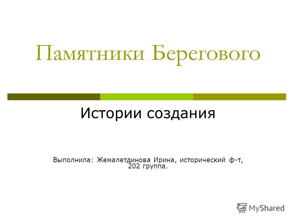 Памятники Берегового Истории создания Выполнила: Жемалетдинова Ирина, исторический ф-т, 202 группа.